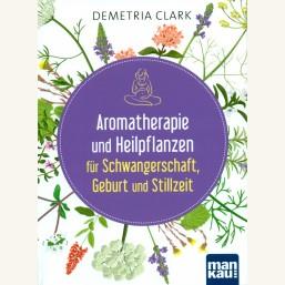 Aromatherapie und Heilpflanzen für Schwangerschaft, Geburt und Stillzeit